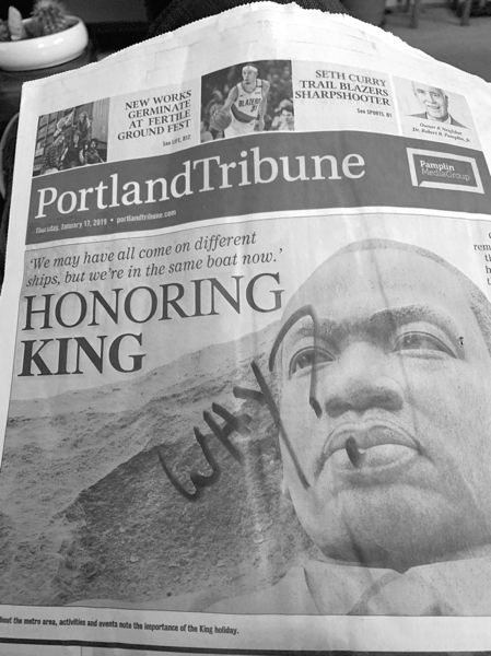 CONTRIBUTED - A passerby's decision to deface last week's Portland Tribune newspaper as it sat in a rack reflects the reality that there's more to be done to fuflill the legacy of Rev. Martin Luther King Jr.