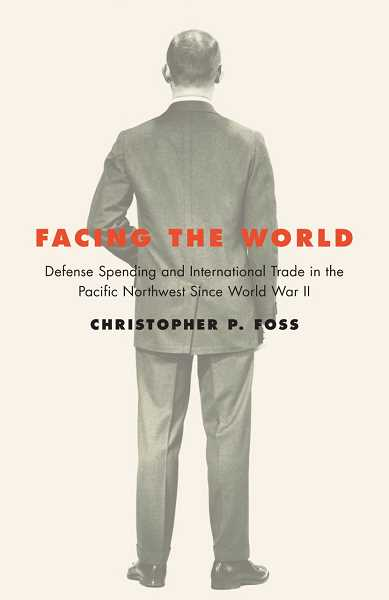 FACING THE WORLD Defense Spending and International Trade in the Pacific Northwest since World War Two by Christopher Foss.