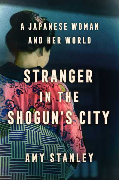 COURTESY PHOTO - Stranger in the Shogun's City: A Japanese Woman and Her World by Amy Stanley