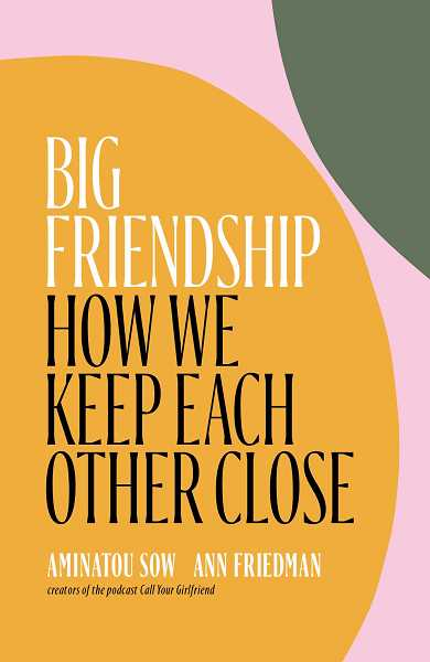 COURTESY PHOTO - Big Friendship: How We Keep Each Other Close by Aminatou Sow and Ann Friedman