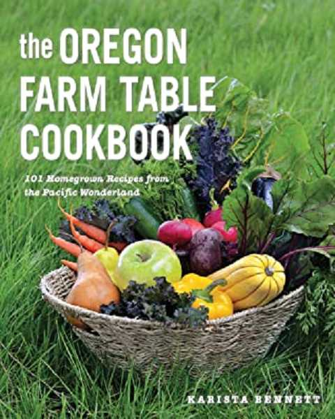 COURTESY PHOTO - The Oregon Farm Table Cookbook: 101 Homegrown Recipes from the Pacific Wonderland by Karista Bennett